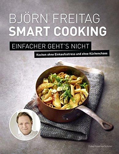 Björn Freitag - Smart Cooking - Einfacher geht's nicht - Kochen ohne Einkaufsstress und ohne Küchenchaos